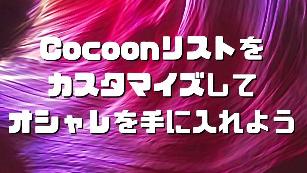 Cocoon(コクーン)リストをカスタマイズしてオシャレを手に入れよう
