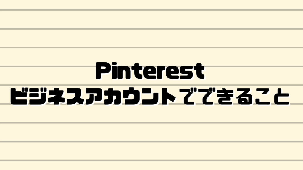 Pinterest(ピンタレスト)ビジネスアカウントでできること