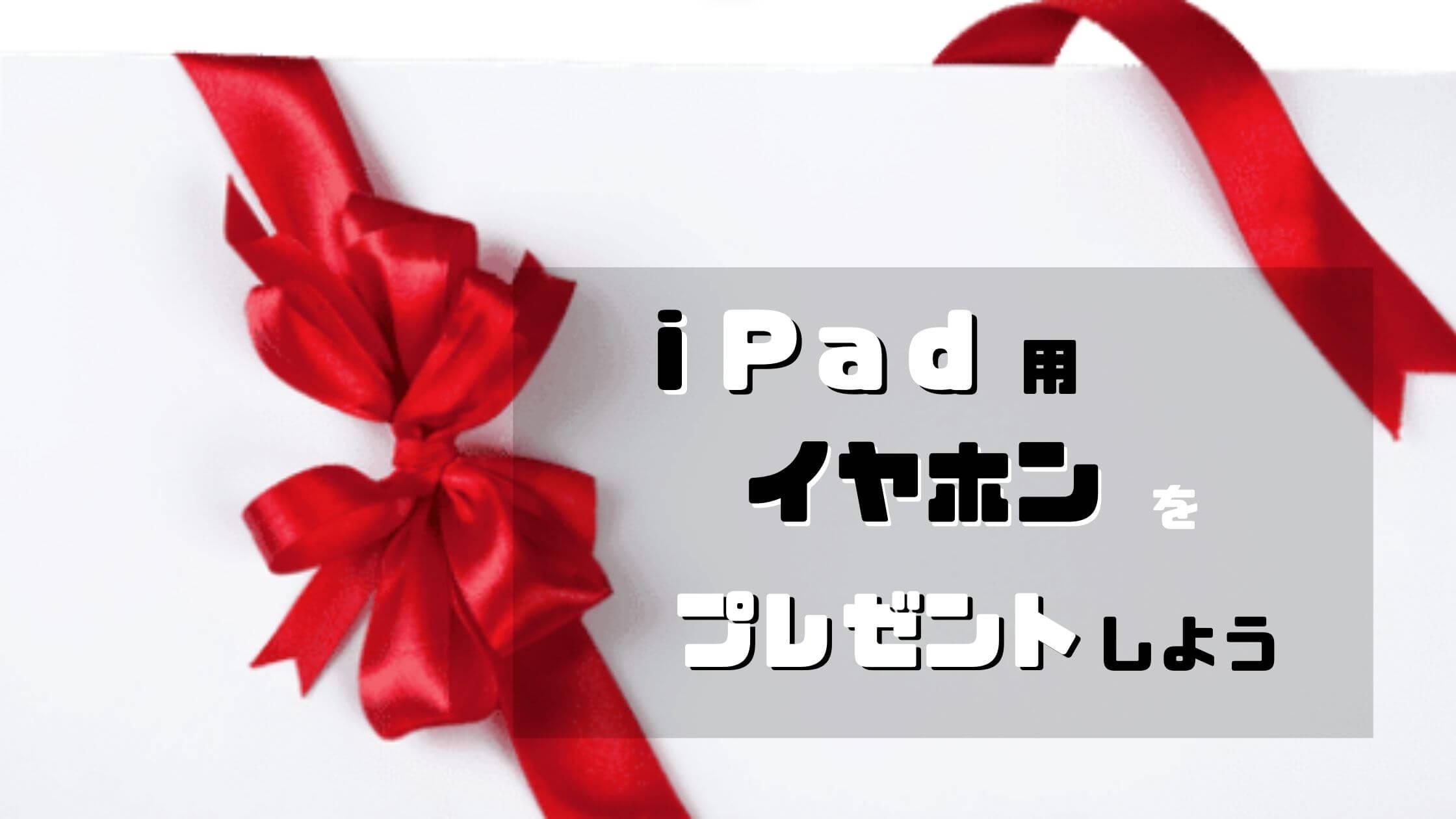 iPad用イヤホンをプレゼントしよう