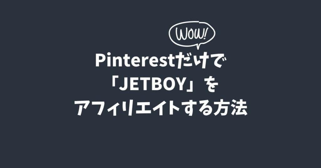 Pinterestだけで「JETBOY」をアフィリエイトする方法